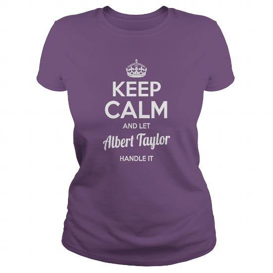 Albert Taylor Shirts Keep Calm And Let Albert Taylor Handle It Albert Taylor Tshirts Albert Taylor Tshirts Name Shirts Albert Taylor I Am Albert Taylor Tee Shirt Hoodie For Albert Taylor