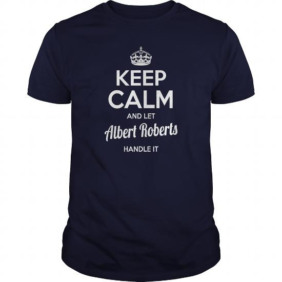 Albert Roberts Shirts Keep Calm And Let Albert Roberts Handle It Albert Roberts Tshirts Albert Roberts T-Shirts Name Shirts Albert Roberts I Am Albert Roberts Tee Shirt Hoodie