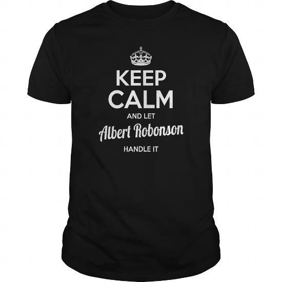 Albert Robonson Shirts Keep Calm And Let Albert Robonson Handle It Albert Robonson Tshirts Albert Robonson T-Shirts Name Shirts Albert Robonson I Am Albert Robonson Tee Shirt Hoodie